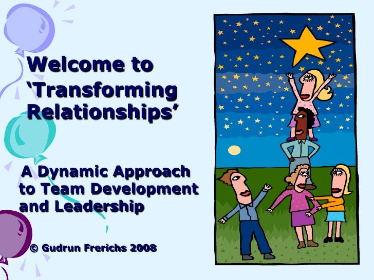 Welcome to 'Transforming Relationships'   A Dynamic Approach to Team Development and Leadership   © Gudrun Frerichs 2008