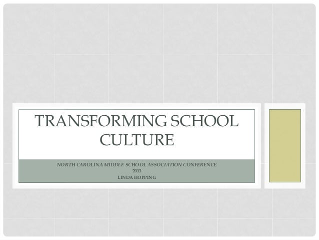 TRANSFORMING SCHOOL      CULTURE  NORTH CAROLINA MIDDLE SCHOOL ASSOCIATION CONFERENCE                          2013       ...