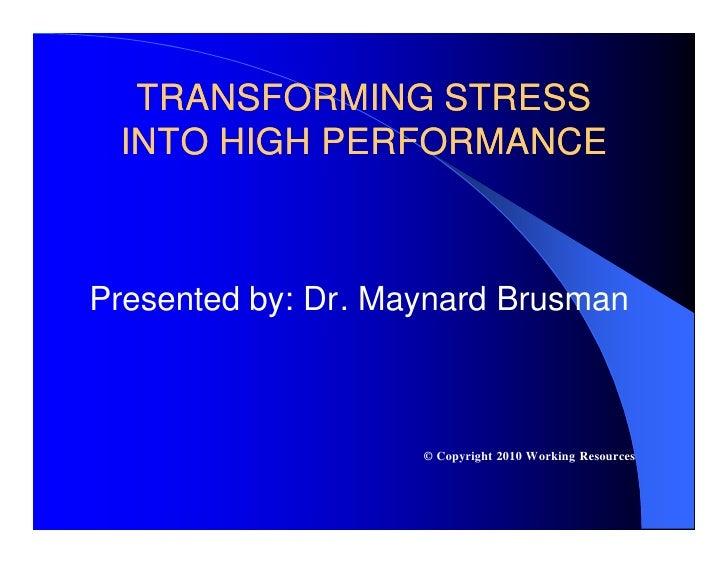 TRANSFORMING STRESS  INTO HIGH PERFORMANCE    Presented by: Dr. Maynard Brusman                        © Copyright 2010 Wo...