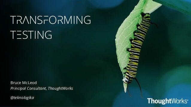TRANSFORMING TESTING @teknologika Bruce McLeod Principal Consultant, ThoughtWorks