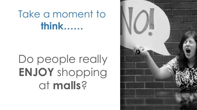 Take a moment to think…… Do people really ENJOY shopping at malls?