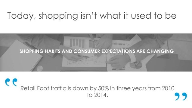 Today, shopping isn't what it used to be SHOPPING HABITS AND CONSUMER EXPECTATIONS ARE CHANGING Retail Foot traffic is dow...