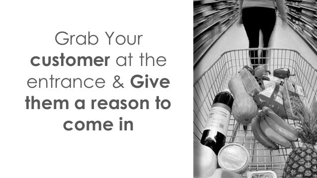 Grab Your customer at the entrance & Give them a reason to come in