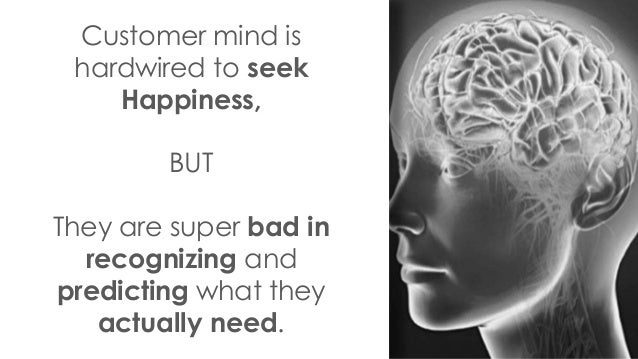 Customer mind is hardwired to seek Happiness, BUT They are super bad in recognizing and predicting what they actually need.