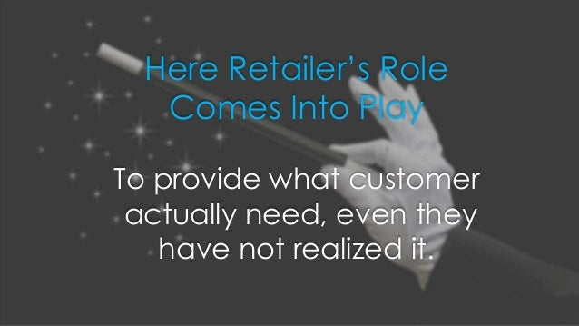 Here Retailer's Role Comes Into Play To provide what customer actually need, even they have not realized it.