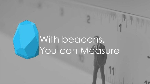 With beacons, You can Measure