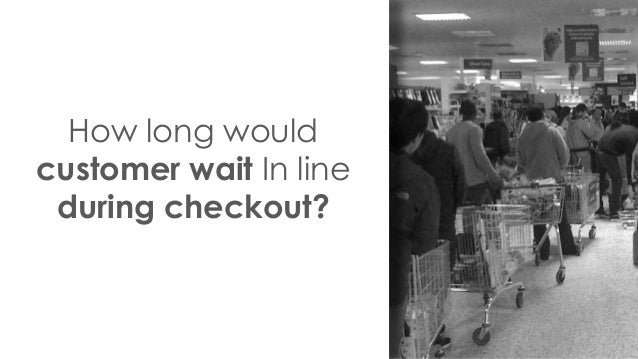 How long would customer wait In line during checkout?