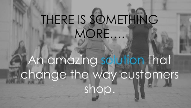 THERE IS SOMETHING MORE…. An amazing solution that change the way customers shop.