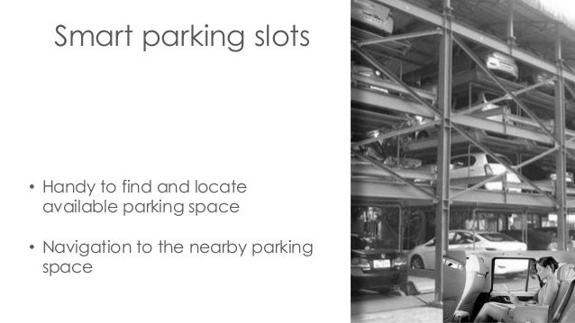 Smart parking slots • Handy to find and locate available parking space • Navigation to the nearby parking space