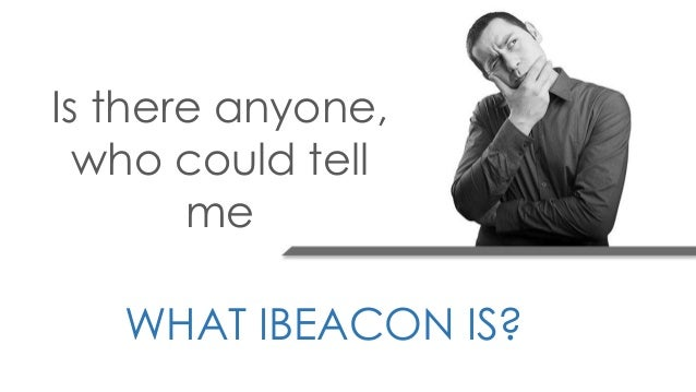 Is there anyone, who could tell me WHAT IBEACON IS?
