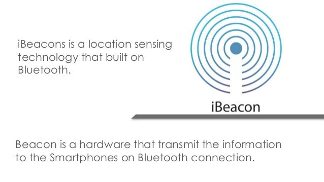 iBeacons is a location sensing technology that built on Bluetooth. Beacon is a hardware that transmit the information to t...