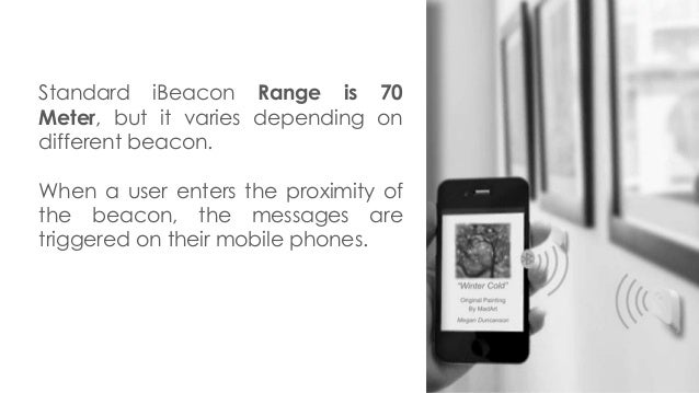 Standard iBeacon Range is 70 Meter, but it varies depending on different beacon. When a user enters the proximity of the b...