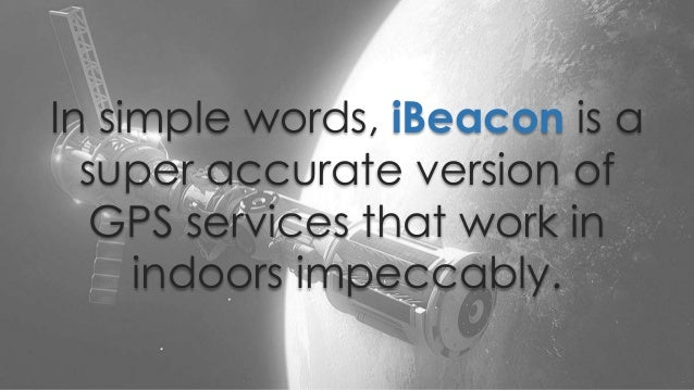 In simple words, iBeacon is a super accurate version of GPS services that work in indoors impeccably.