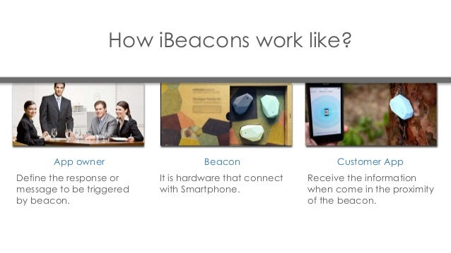 How iBeacons work like? Define the response or message to be triggered by beacon. It is hardware that connect with Smartph...