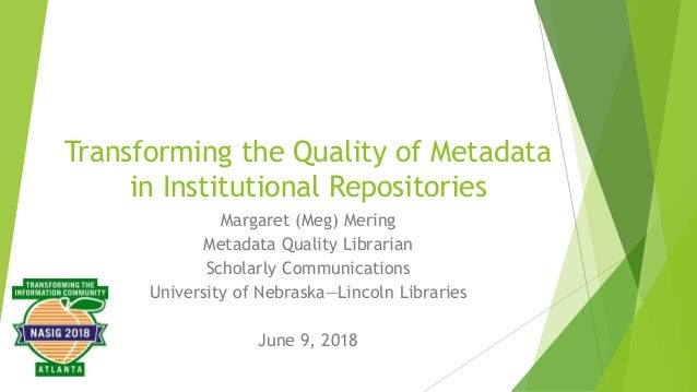 Transforming the Quality of Metadata in Institutional Repositories Margaret (Meg) Mering Metadata Quality Librarian Schola...