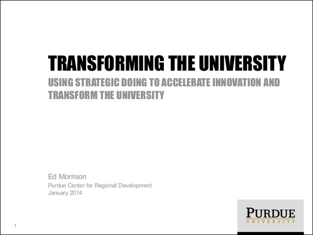 TRANSFORMING THE UNIVERSITY USING STRATEGIC DOING TO ACCELERATE INNOVATION AND TRANSFORM THE UNIVERSITY  Ed Morrison Purdu...
