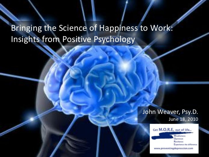 Bringing the Science of Happiness to Work:Insights from Positive Psychology                                  John Weaver, ...