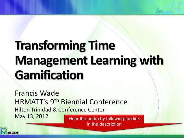 Transforming TimeManagement Learning withGamificationFrancis WadeHRMATT's 9th Biennial ConferenceHilton Trinidad & Confere...