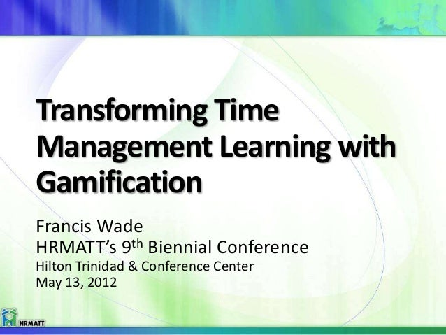 Transforming Time Management Learning with Gamification Francis Wade HRMATT's 9th Biennial Conference Hilton Trinidad & Co...
