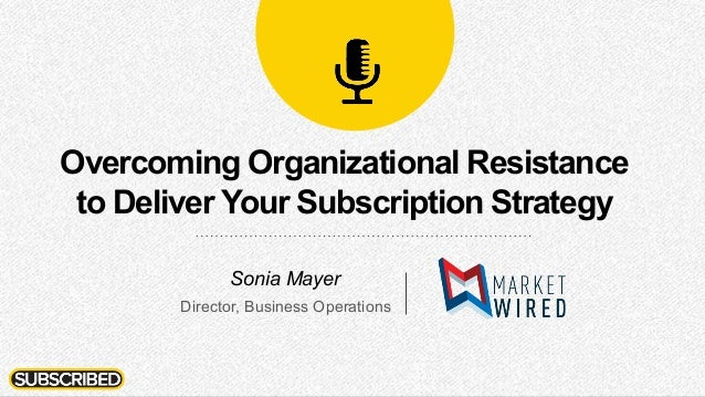 Overcoming Organizational Resistance to Deliver Your Subscription Strategy Sonia Mayer Director, Business Operations