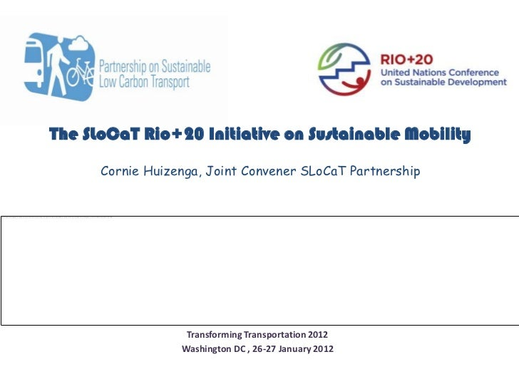 The SLoCaT Rio+20 Initiative on Sustainable Mobility      Cornie Huizenga, Joint Convener SLoCaT Partnership              ...