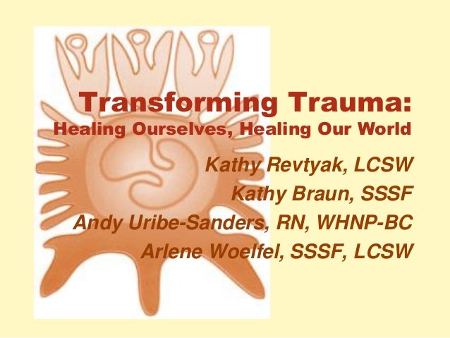 Transforming Trauma: Healing Ourselves, Healing Our World Kathy Revtyak, LCSW Kathy Braun, SSSF Andy Uribe-Sanders, RN, WH...