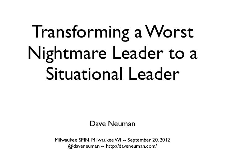 Transforming a WorstNightmare Leader to a  Situational Leader                  Dave Neuman   Milwaukee SPIN, Milwaukee WI ...