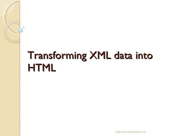 Transforming XML data into HTML  http://www.livetolearn.in