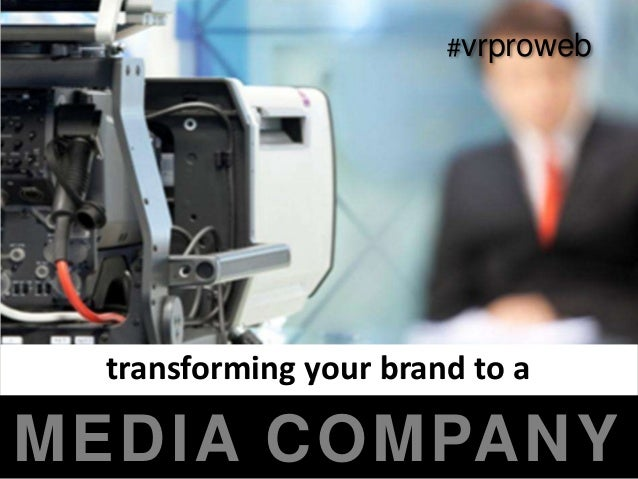 #vrproweb  transforming your brand to aMEDIA COMPANY