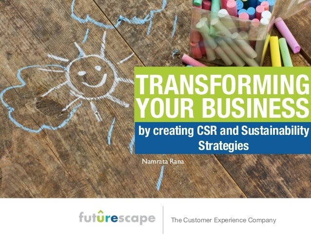 TRANSFORMING  YOUR BUSINESS  by creating CSR and Sustainability  Strategies  Namrata Rana  The Customer Experience Company