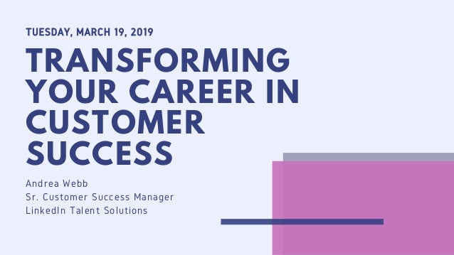 TUESDAY, MARCH 19, 2019 TRANSFORMING YOUR CAREER IN CUSTOMER SUCCESS Andrea Webb Sr. Customer Success Manager LinkedIn Tal...
