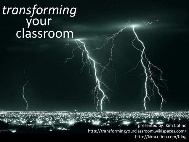 transforming your classroom  presented by: Kim Cofino http://transformingyourclassroom.wikispaces.com/ http://kimcofino.co...