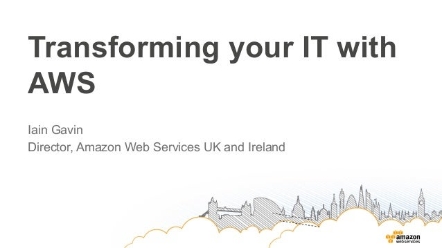 Transforming your IT with AWS Iain Gavin Director, Amazon Web Services UK and Ireland