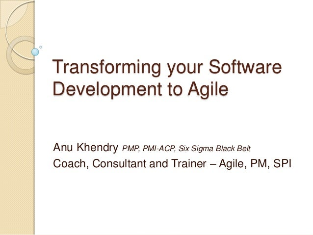 Transforming your SoftwareDevelopment to AgileAnu Khendry PMP, PMI-ACP, Six Sigma Black BeltCoach, Consultant and Trainer ...