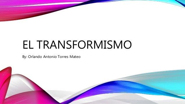 EL TRANSFORMISMO By: Orlando Antonio Torres Mateo