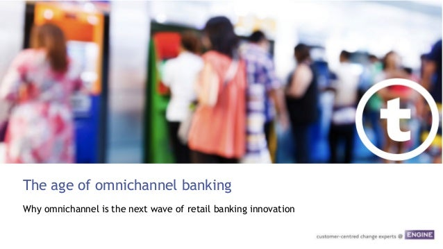 The age of omnichannel banking Why omnichannel is the next wave of retail banking innovation
