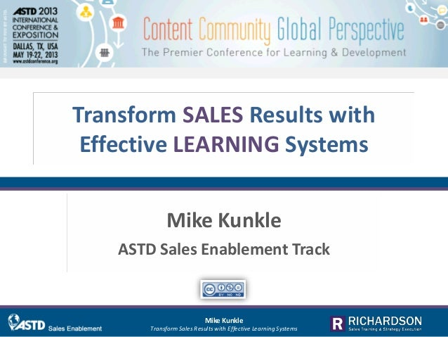 Transform SALES Results withEffective LEARNING SystemsMike KunkleASTD Sales Enablement TrackMike KunkleTransform Sales Res...
