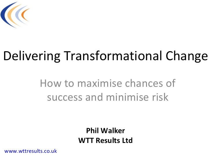 Delivering Transformational Change How to maximise chances of success and minimise risk Phil Walker WTT Results Ltd www.wt...