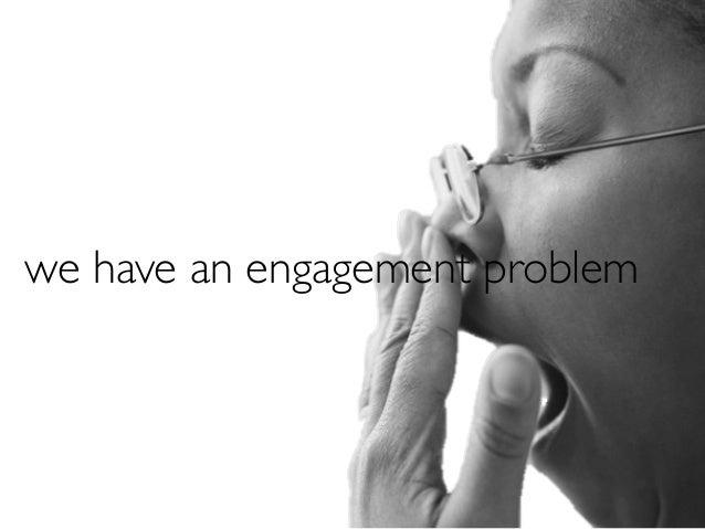 we have an engagement problem