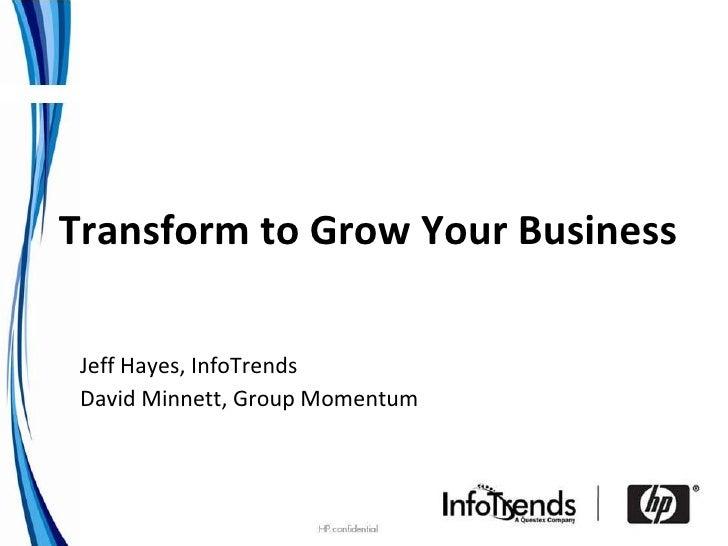 Transform to Grow Your Business <ul><ul><ul><li>Jeff Hayes, InfoTrends </li></ul></ul></ul><ul><ul><ul><li>David Minnett, ...