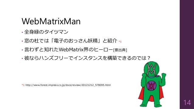 WebMatrixMan  •全身緑のタイツマン  •窓の杜では「電子のおっさん妖精」と紹介*1  •言わずと知れたWebMatrix界のヒーロー[要出典]  •彼ならハンズフリーでインスタンスを構築できるのでは?  *1http://www....