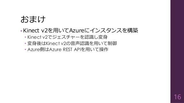おまけ  •Kinect v2を用いてAzureにインスタンスを構築  Kinect v2でジェスチャーを認識し変身  変身後はKinect v2の音声認識を用いて制御  Azure側はAzure REST APIを用いて操作  16