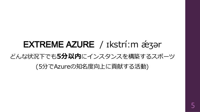 EXTREME AZURE / ɪkstríːmǽʒər  どんな状況下でも5分以内にインスタンスを構築するスポーツ  (5分でAzureの知名度向上に貢献する活動)  5