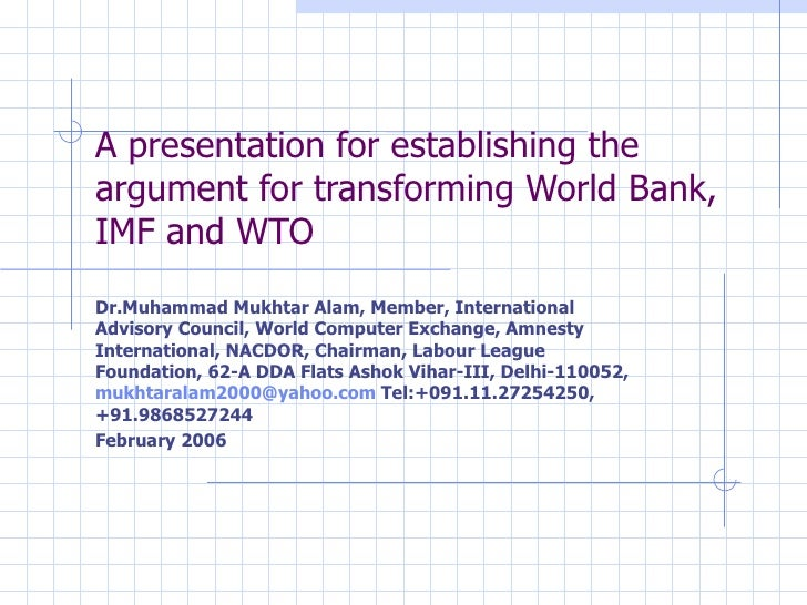A presentation for establishing the argument for transforming World Bank, IMF and WTO Dr.Muhammad Mukhtar Alam, Member, In...