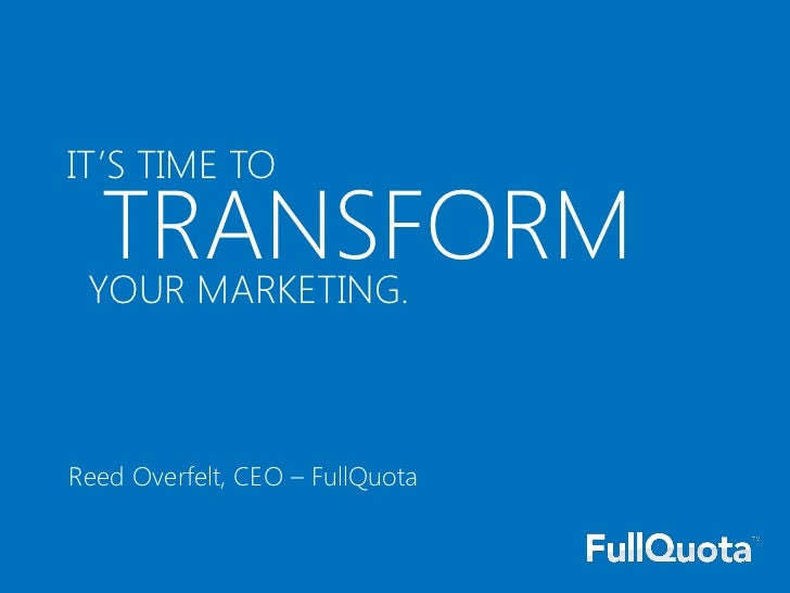 IT'S TIME TO  TRANSFORM YOUR MARKETING.Reed Overfelt, CEO – FullQuota
