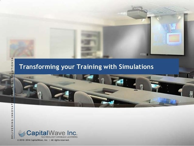 DELIVERING INNOVATIVE TRAINING SOLUTIONS®  Transforming your Training with Simulations  © 2010- 2014 CapitalWave, Inc. | A...