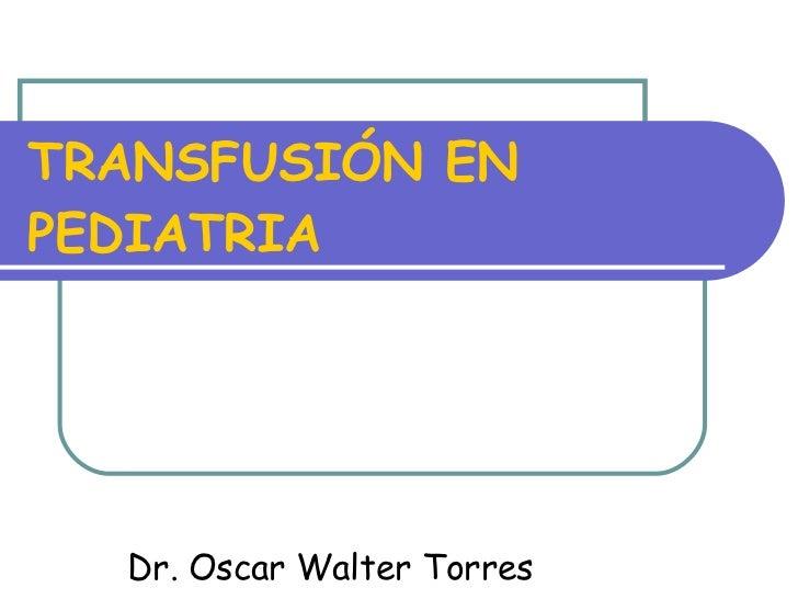 TRANSFUSIÓN EN PEDIATRIA Dr. Oscar Walter Torres