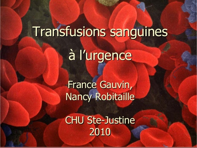 Transfusions sanguines à l'urgence France Gauvin, Nancy Robitaille CHU Ste-Justine 2010