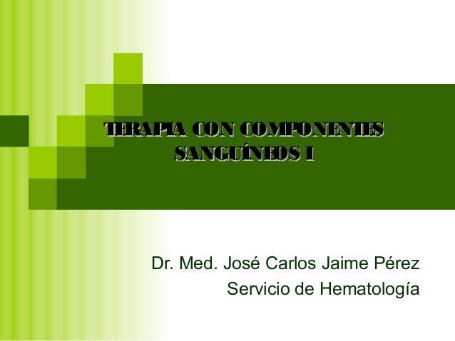 Dr. Med. José Carlos Jaime Pérez Servicio de Hematología TERAPIA CON COMPONENTESTERAPIA CON COMPONENTES SANGUÍNEOS ISANGUÍ...