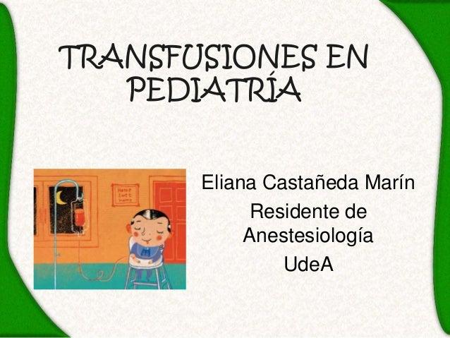 TRANSFUSIONES EN   PEDIATRÍA       Eliana Castañeda Marín             Residente de            Anestesiología              ...